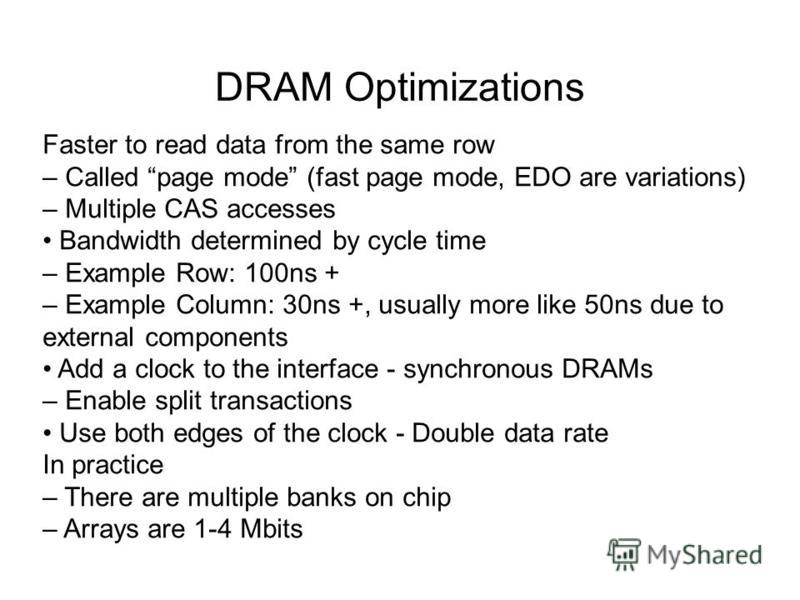 DRAM Optimizations Faster to read data from the same row – Called page mode (fast page mode, EDO are variations) – Multiple CAS accesses Bandwidth determined by cycle time – Example Row: 100ns + – Example Column: 30ns +, usually more like 50ns due to
