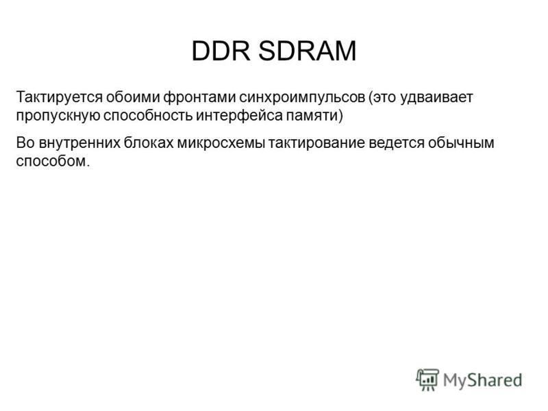 DDR SDRAM Тактируется обоими фронтами синхроимпульсов (это удваивает пропускную способность интерфейса памяти) Во внутренних блоках микросхемы тактирование ведется обычным способом.