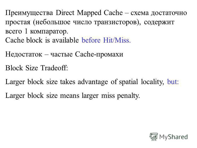 Преимущества Direct Mapped Cache – схема достаточно простая (небольшое число транзисторов), содержит всего 1 компаратор. Cache block is available before Hit/Miss. Недостаток – частые Cache-промахи Block Size Tradeoff: Larger block size takes advantag