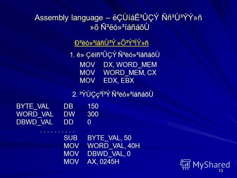 13 Assembly language – ëÇÙíáɳÛÇÝ Ññ³Ù³ÝÝ»ñ »õ ѳëó»³íáñáõ٠гëó»³íáñÙ³Ý »Õ³Ý³ÏÝ»ñ 1. è»·Çëïñ³ÛÇÝ Ñ³ëó»³íáñáõÙ MOVDX, WORD_MEM MOVWORD_MEM, CX MOVEDX, EBX 2. ²ÝÙÇç³Ï³Ý ѳëó»³íáñáõÙ BYTE_VALDB150 WORD_VALDW300 DBWD_VALDD0..... SUBBYTE_VAL, 50 MOVWORD_