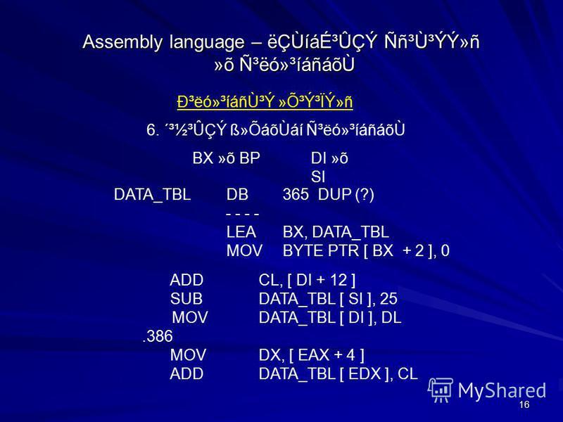 16 Assembly language – ëÇÙíáɳÛÇÝ Ññ³Ù³ÝÝ»ñ »õ ѳëó»³íáñáõ٠гëó»³íáñÙ³Ý »Õ³Ý³ÏÝ»ñ 6. ´³½³ÛÇÝ ß»ÕáõÙáí ѳëó»³íáñáõÙ DATA_TBLDB365 DUP (?) - - - - LEABX, DATA_TBL MOVBYTE PTR [ BX + 2 ], 0 ADD CL, [ DI + 12 ] SUB DATA_TBL [ SI ], 25 MOV DATA_TBL [ DI