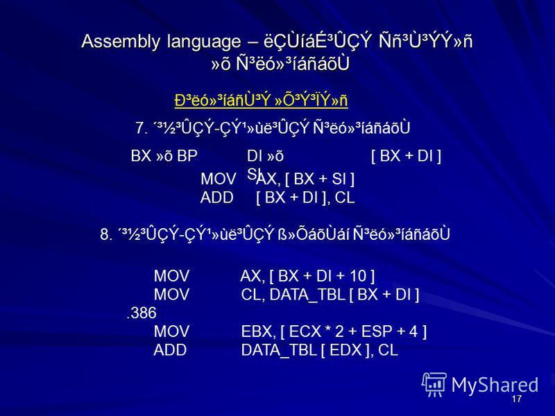 17 Assembly language – ëÇÙíáɳÛÇÝ Ññ³Ù³ÝÝ»ñ »õ ѳëó»³íáñáõ٠гëó»³íáñÙ³Ý »Õ³Ý³ÏÝ»ñ 7. ´³½³ÛÇÝ-Çݹ»ùë³ÛÇÝ Ñ³ëó»³íáñáõÙ MOVAX, [ BX + SI ] ADD[ BX + DI ], CL MOV AX, [ BX + DI + 10 ] MOV CL, DATA_TBL [ BX + DI ].386 MOV EBX, [ ECX * 2 + ESP + 4 ] ADD D