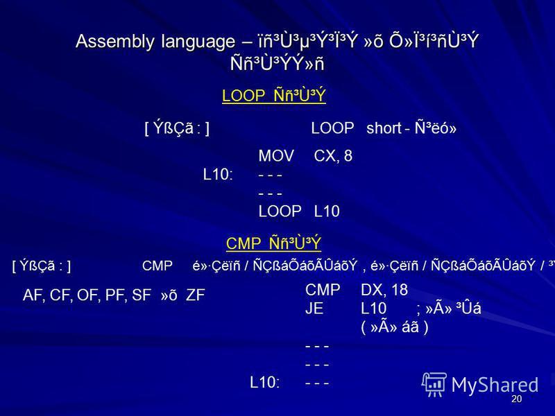 20 Assembly language – ïñ³Ù³µ³Ý³Ï³Ý »õ ջϳí³ñÙ³Ý Ññ³Ù³ÝÝ»ñ LOOP Ññ³Ù³Ý [ ÝßÇã : ]LOOPshort - ѳëó» MOVCX, 8 L10:- - - - - - LOOPL10 [ ÝßÇã : ] CMP é»·Çëïñ / ÑÇßáÕáõÃÛáõÝ, é»·Çëïñ / ÑÇßáÕáõÃÛáõÝ / ³ÝÙÇç³Ï³Ý CMP Ññ³Ù³Ý CMPDX, 18 JEL10; »Ã» ³Ûá ( »Ã» á