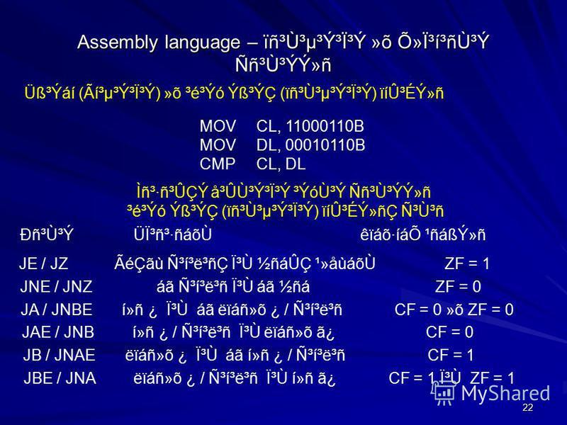 22 Assembly language – ïñ³Ù³µ³Ý³Ï³Ý »õ ջϳí³ñÙ³Ý Ññ³Ù³ÝÝ»ñ MOVCL, 11000110B MOVDL, 00010110B CMPCL, DL Üß³Ýáí (Ãí³µ³Ý³Ï³Ý) »õ ³é³Ýó Ýß³ÝÇ (ïñ³Ù³µ³Ý³Ï³Ý) ïíÛ³ÉÝ»ñ Ìñ³·ñ³ÛÇÝ å³ÛÙ³Ý³Ï³Ý ³ÝóÙ³Ý Ññ³Ù³ÝÝ»ñ ³é³Ýó Ýß³ÝÇ (ïñ³Ù³µ³Ý³Ï³Ý) ïíÛ³ÉÝ»ñÇ Ñ³Ù³ñ Ðñ³Ù³Ý