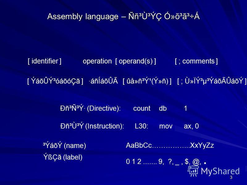3 Assembly language – Ññ³Ù³ÝÇ Ó»õ³ã³÷Á [ identifier ] operation [ operand(s) ] [ ; comments ] [ ÝáõÛݳóáõóÇã ] ·áñÍáõÛà [ ûå»ñ³Ý¹(Ý»ñ) ] [ ; Ù»Ïݳµ³ÝáõÃÛáõÝ ] Ðñ³Ñ³Ý· (Directive): countdb1 Ðñ³Ù³Ý (Instruction): L30:movax, 0 ³ÝáõÝ (name) ÝßÇã (label)