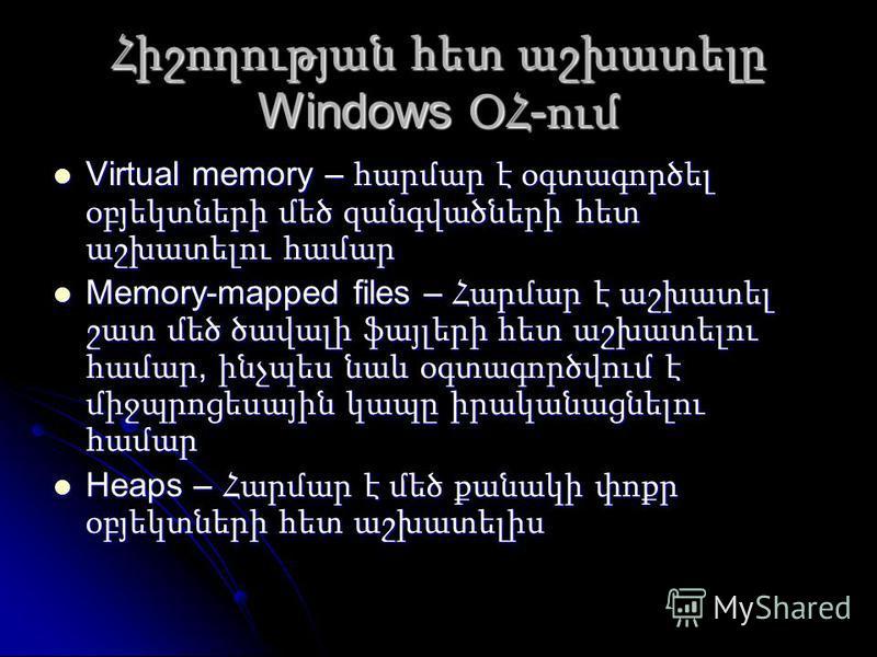 Հիշողության հետ աշխատելը Windows ՕՀ - ում Virtual memory – հարմար է օգտագործել օբյեկտների մեծ զանգվածների հետ աշխատելու համար Virtual memory – հարմար է օգտագործել օբյեկտների մեծ զանգվածների հետ աշխատելու համար Memory-mapped files – Հարմար է աշխատել շ