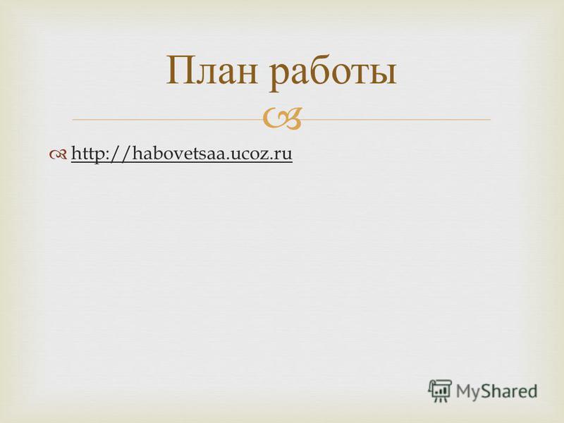 http://habovetsaa.ucoz.ru План работы