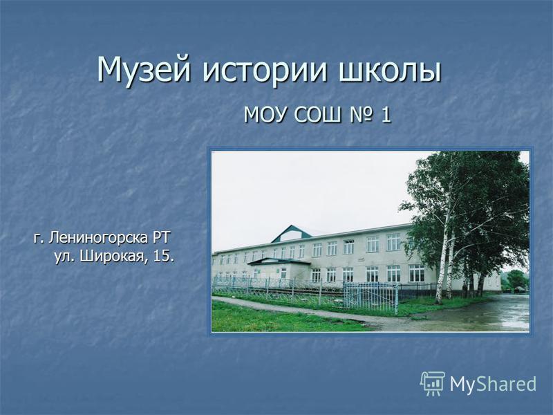 Музей истории школы МОУ СОШ 1 г. Лениногорска РТ ул. Широкая, 15.