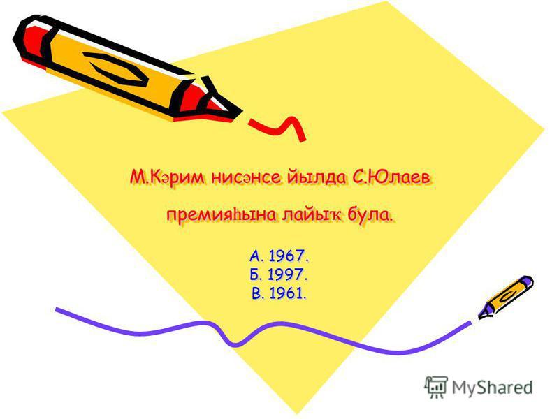М.К ә рим нис ә нсе йылда С.Юлаев премия һ ына лайы ҡ була. А. 1967. Б. 1997. В. 1961.