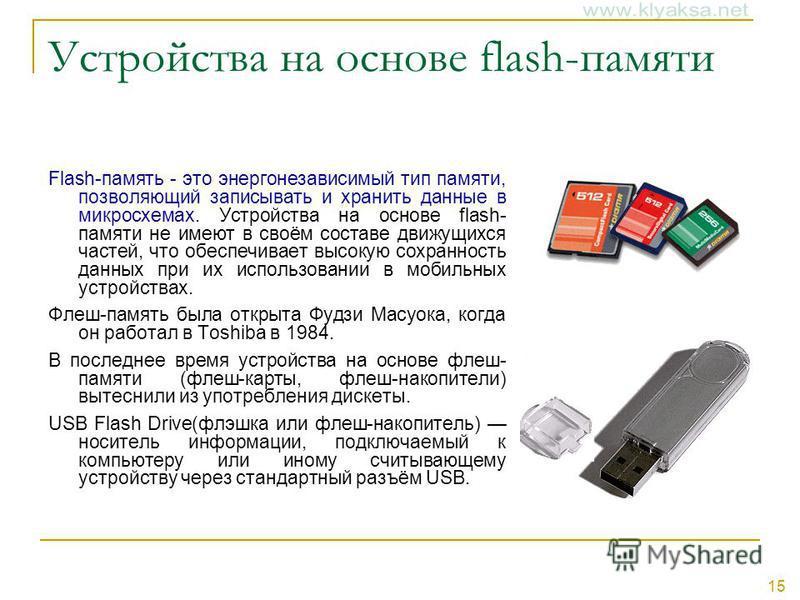 15 Устройства на основе flash-памяти Flash-память - это энергонезависимый тип памяти, позволяющий записывать и хранить данные в микросхемах. Устройства на основе flash- памяти не имеют в своём составе движущихся частей, что обеспечивает высокую сохра