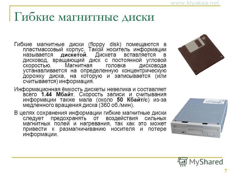7 Гибкие магнитные диски Гибкие магнитные диски (floppy disk) помещаются в пластмассовый корпус. Такой носитель информации называется дискетой. Дискета вставляется в дисковод, вращающий диск с постоянной угловой скоростью. Магнитная головка дисковода