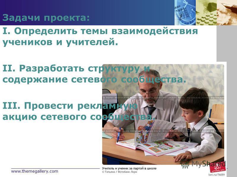 www.themegallery.com Company Logo Задачи проекта: I. Определить темы взаимодействия учеников и учителей. II. Разработать структуру и содержание сетевого сообщества. III. Провести рекламную акцию сетевого сообщества.