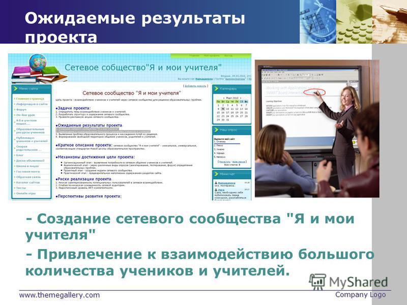 www.themegallery.com Company Logo Ожидаемые результаты проекта - Создание сетевого сообщества Я и мои учителя - Привлечение к взаимодействию большого количества учеников и учителей.