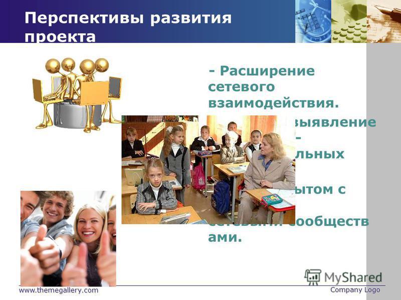 www.themegallery.com Company Logo Перспективы развития проекта - Расширение сетевого взаимодействия. - Быстрое выявление и решение - образовательных проблем. - Обмен опытом с другими сетевыми сообществами.