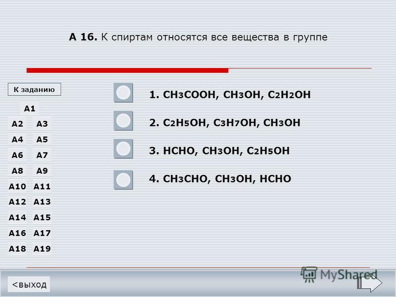 А 16. К спиртам относятся все вещества в группе 1. CH 3 COOH, CH 3 OH, C 2 H 2 OH 2. C 2 H 5 OH, C 3 H 7 OH, CH 3 OH 3. HCHO, CH 3 OH, C 2 H 5 OH 4. CH 3 CHO, CH 3 OH, HCHO <выход A1 A19A18 A17A16 A15A14 A12 A11A10 A13 A9A8 A7A6 A5A4 A3A2 К заданию -
