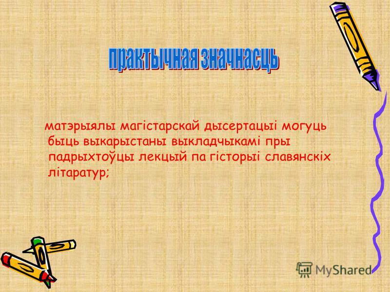 матэрыялы магістарскай дысертацыі могуць быць выкарыстаны выкладчыкамі пры падрыхтоўцы лекцый па гісторыі славянскіх літаратур;