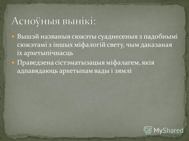 Вышэй названыя сюжэты суаднесеныя з падобнымі сюжэтамі з іншых міфалогій свету, чым даказаная іх архетыпічнасць Праведзена сістэматызацыя міфалагем, якія адпавядаюць архетыпам вады і зямлі