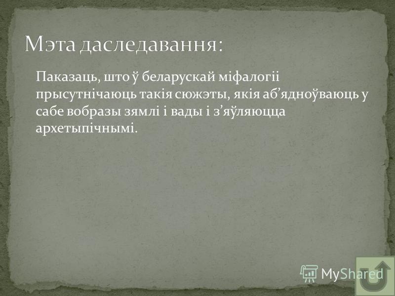 Паказаць, што ў беларускай міфалогіі прысутнічаюць такія сюжэты, якія абядноўваюць у сабе вобразы зямлі і вады і зяўляюцца архетыпічнымі.