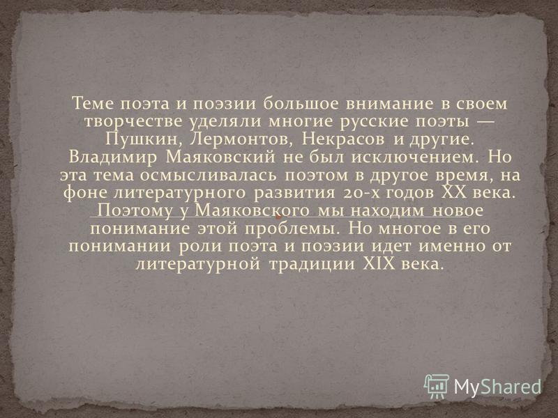 Теме поэта и поэзии большое внимание в своем творчестве уделяли многие русские поэты Пушкин, Лермонтов, Некрасов и другие. Владимир Маяковский не был исключением. Но эта тема осмысливалась поэтом в другое время, на фоне литературного развития 20-х го