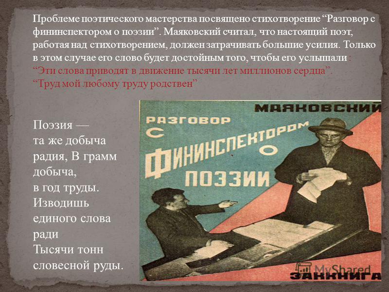 Проблеме поэтического мастерства посвящено стихотворение Разговор с фининспектором о поэзии. Маяковский считал, что настоящий поэт, работая над стихотворением, должен затрачивать большие усилия. Только в этом случае его слово будет достойным того, чт