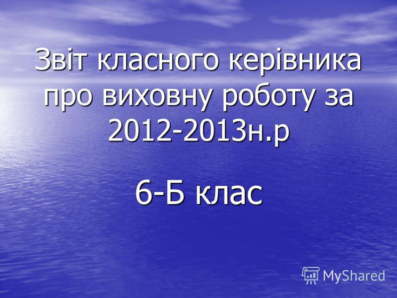 Звіт класного керівника про виховну роботу за 2012-2013н.р 6-Б клас