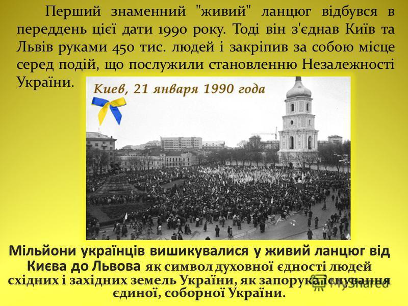 Перший знаменний живий ланцюг відбувся в переддень цієї дати 1990 року. Тоді він з'єднав Київ та Львів руками 450 тис. людей і закріпив за собою місце серед подій, що послужили становленню Незалежності України.