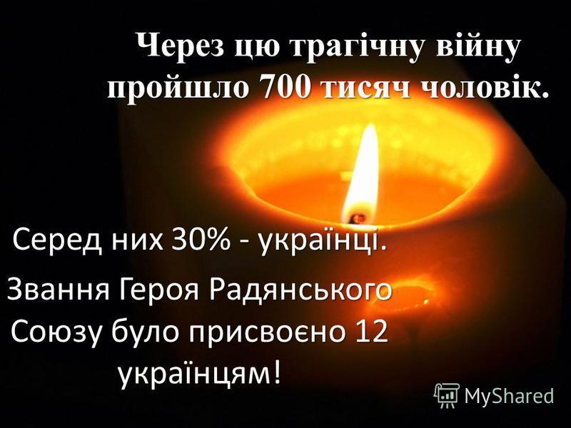 Через цю трагічну війну пройшло 700 тисяч чоловік. Серед них 30% - українці. Звання Героя Радянського Союзу було присвоєно 12 українцям!