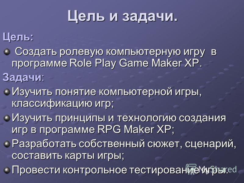 Цель и задачи. Цель: Создать ролевую компьютерную игру в программе Role Play Game Maker XP. Создать ролевую компьютерную игру в программе Role Play Game Maker XP. Задачи: Изучить понятие компьютерной игры, классификацию игр; Изучить принципы и технол