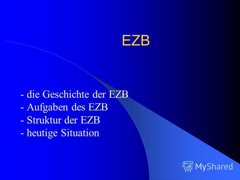 EZB - die Geschichte der EZB - Aufgaben des EZB - Struktur der EZB - heutige Situation