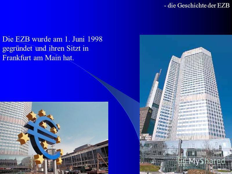 - die Geschichte der EZB Die EZB wurde am 1. Juni 1998 gegründet und ihren Sitzt in Frankfurt am Main hat.