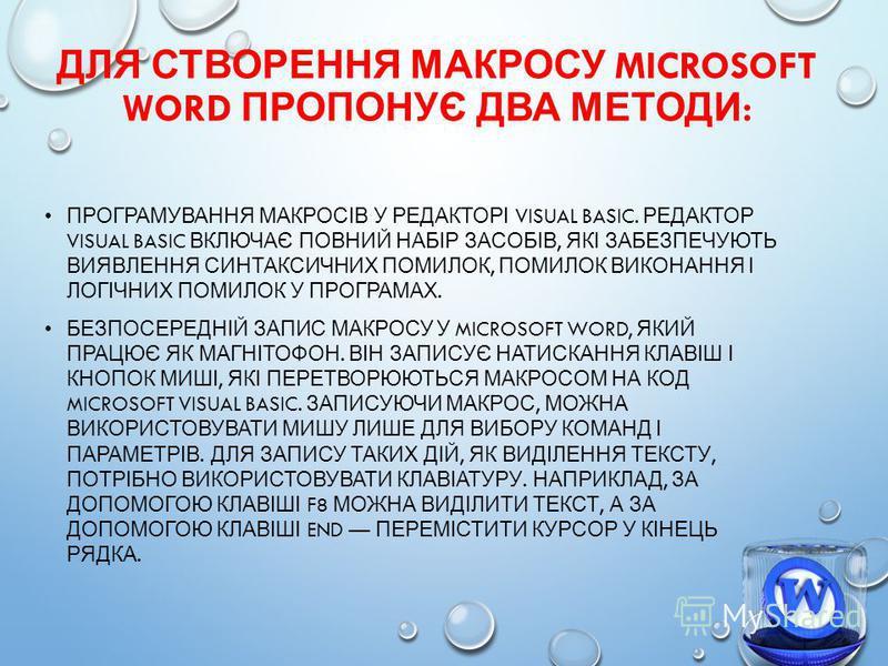 ДЛЯ СТВОРЕННЯ МАКРОСУ MICROSOFT WORD ПРОПОНУЄ ДВА МЕТОДИ : ПРОГРАМУВАННЯ МАКРОСІВ У РЕДАКТОРІ VISUAL BASIC. РЕДАКТОР VISUAL BASIC ВКЛЮЧАЄ ПОВНИЙ НАБІР ЗАСОБІВ, ЯКІ ЗАБЕЗПЕЧУЮТЬ ВИЯВЛЕННЯ СИНТАКСИЧНИХ ПОМИЛОК, ПОМИЛОК ВИКОНАННЯ І ЛОГІЧНИХ ПОМИЛОК У ПР