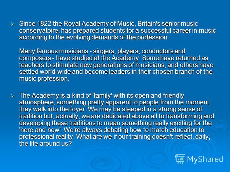 Since 1822 the Royal Academy of Music, Britain's senior music conservatoire, has prepared students for a successful career in music according to the evolving demands of the profession. Many famous musicians - singers, players, conductors and composer