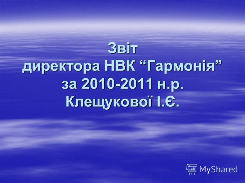 Звіт директора НВК Гармонія за 2010-2011 н.р. Клещукової І.Є.