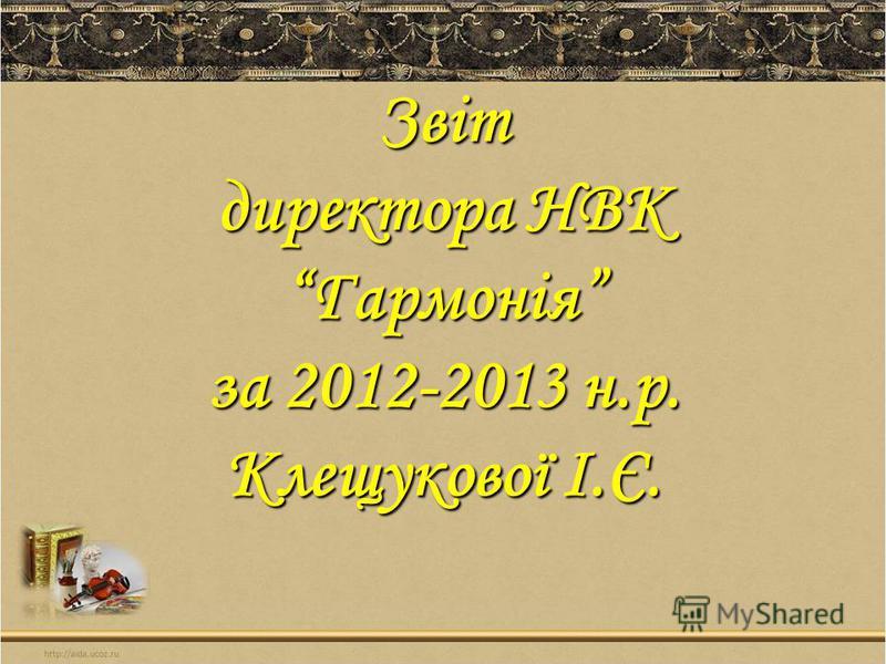 Звіт директора НВК Гармонія за 2012-2013 н.р. Клещукової І.Є.