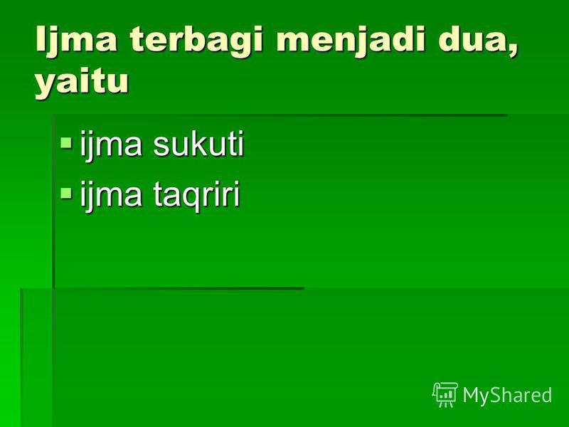 Ijma terbagi menjadi dua, yaitu ijma sukuti ijma sukuti ijma taqriri ijma taqriri