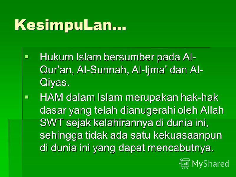 KesimpuLan… Hukum Islam bersumber pada Al- Quran, Al-Sunnah, Al-Ijma dan Al- Qiyas. Hukum Islam bersumber pada Al- Quran, Al-Sunnah, Al-Ijma dan Al- Qiyas. HAM dalam Islam merupakan hak-hak dasar yang telah dianugerahi oleh Allah SWT sejak kelahirann