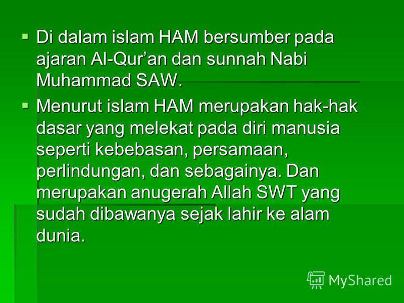 Di dalam islam HAM bersumber pada ajaran Al-Quran dan sunnah Nabi Muhammad SAW. Di dalam islam HAM bersumber pada ajaran Al-Quran dan sunnah Nabi Muhammad SAW. Menurut islam HAM merupakan hak-hak dasar yang melekat pada diri manusia seperti kebebasan