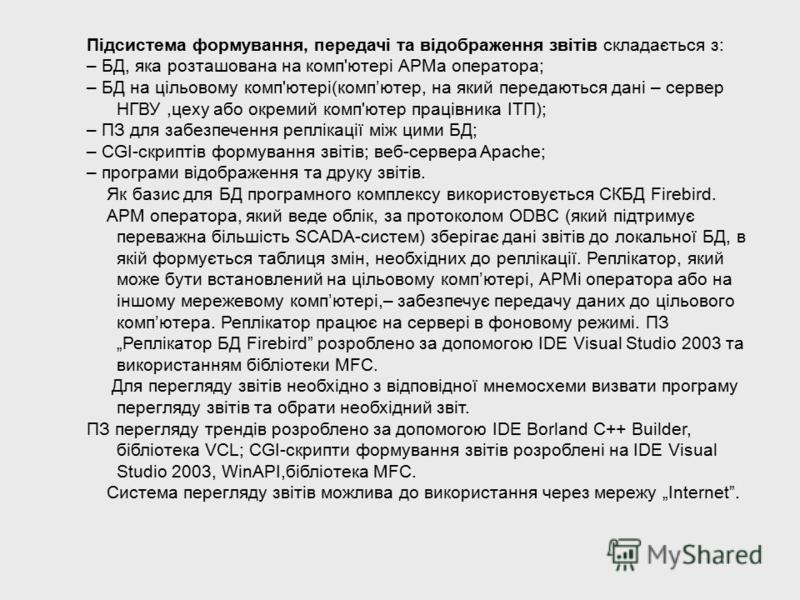 Підсистема формування, передачі та відображення звітів складається з: – БД, яка розташована на комп'ютері АРМа оператора; – БД на цільовому комп'ютері(компютер, на який передаються дані – сервер НГВУ,цеху або окремий комп'ютер працівника ІТП); – ПЗ д