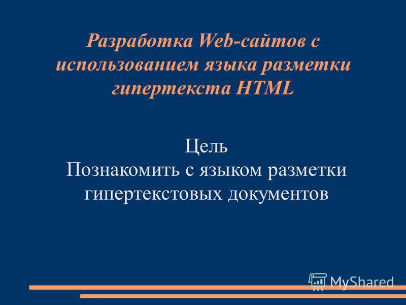 Разработка Web-сайтов с использованием языка разметки гипертекста HTML Цель Познакомить с языком разметки гипертекстовых документов