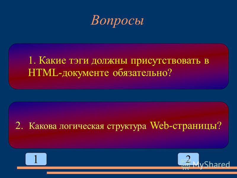 Вопросы 1. Какие тэги должны присутствовать в HTML-документе обязательно? 2. Какова логическая структура Web-страницы? 1 2