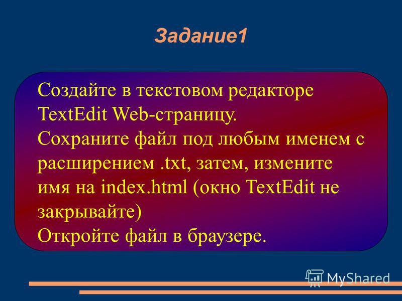 Задание 1 Создайте в текстовом редакторе TextEdit Web-страницу. Сохраните файл под любым именем с расширением.txt, затем, измените имя на index.html (окно TextEdit не закрывайте) Откройте файл в браузере.