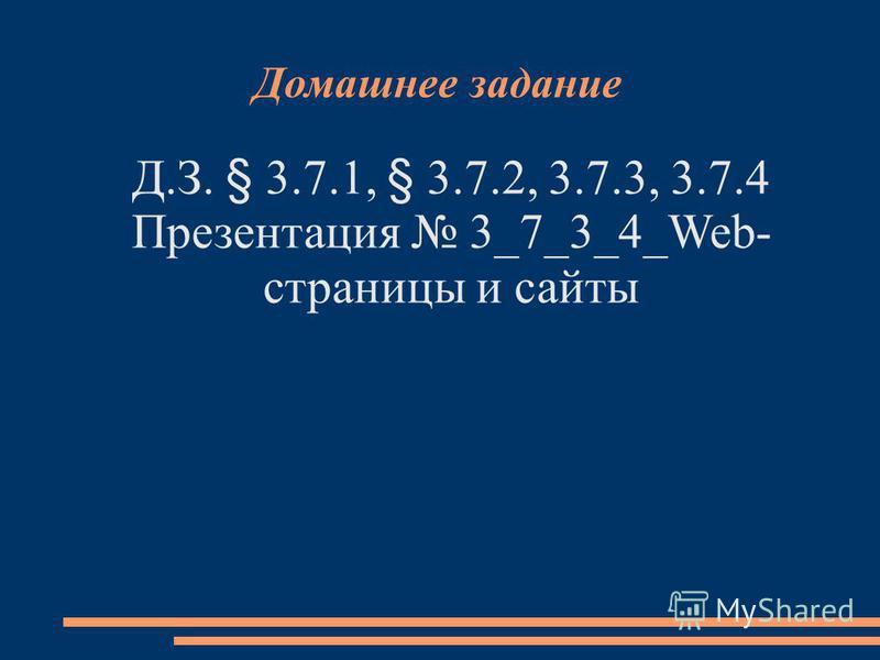 Домашнее задание Д.З. § 3.7.1, § 3.7.2, 3.7.3, 3.7.4 Презентация 3_7_3_4_Web- страницы и сайты