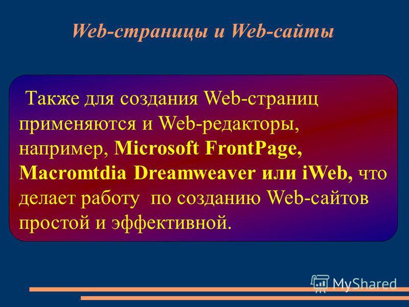 Также для создания Web-страниц применяются и Web-редакторы, например, Microsoft FrontPage, Macromtdia Dreamweaver или iWeb, что делает работу по созданию Web-сайтов простой и эффективной. Web-страницы и Web-сайты