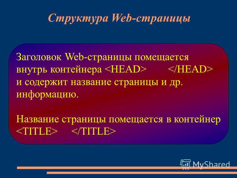 Заголовок Web-страницы помещается внутрь контейнера и содержит название страницы и др. информацию. Название страницы помещается в контейнер Структура Web-страницы