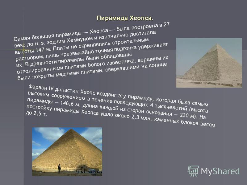 Самая большая пирамида Хеопса была построена в 27 веке до н. э. зодчим Хемиуном и изначально достигала высоты 147 м. Плиты не скреплялись строительным раствором, лишь чрезвычайно точная подгонка удерживает их. В древности пирамиды были облицованы отп