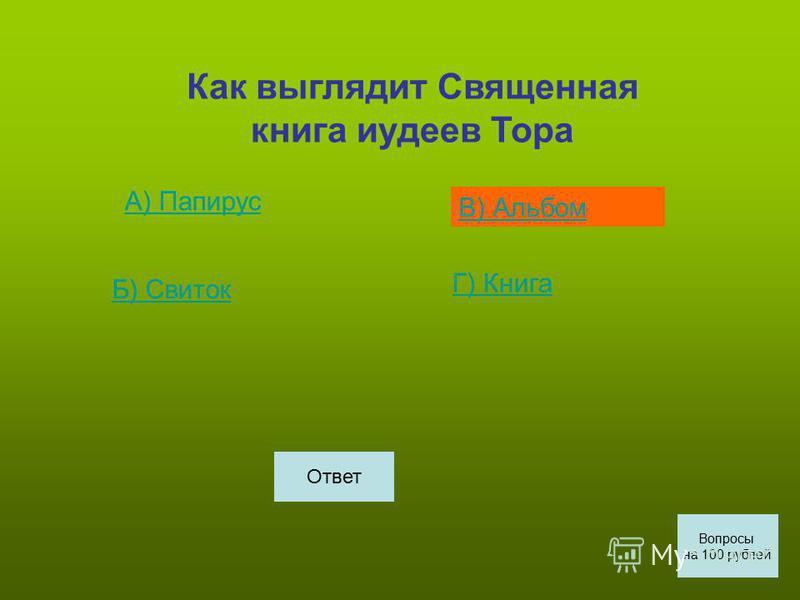 Как выглядит Священная книга иудеев Тора А) Папирус Б) СБ) Свиток В) Альбом Г) КГ) Книга Вопросы на 100 рублей Ответ
