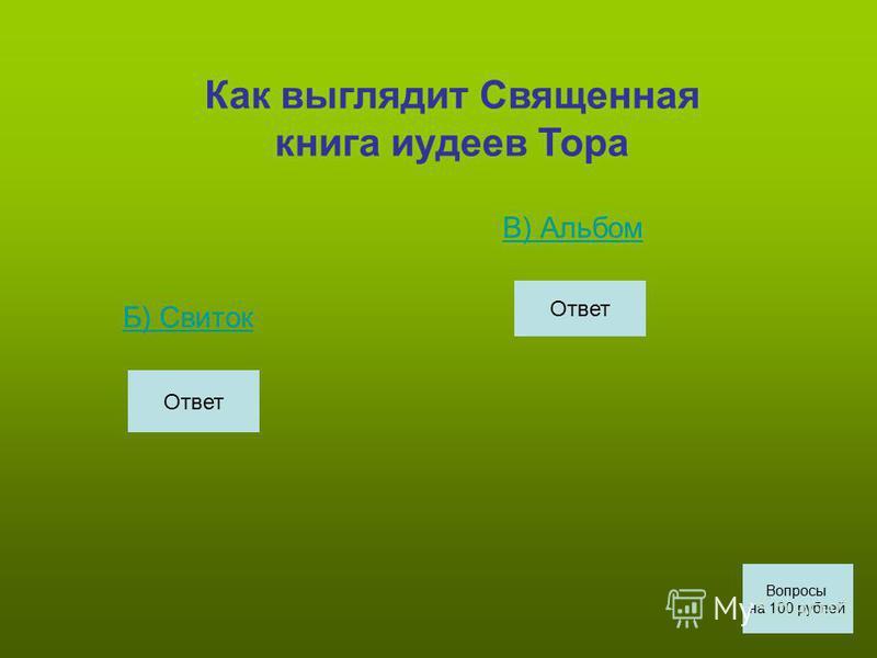 Как выглядит Священная книга иудеев Тора Б) СБ) Свиток В) Альбом Вопросы на 100 рублей Ответ
