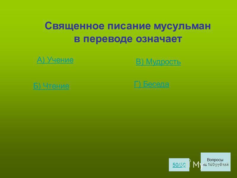 Священное писание мусульман в переводе означает А) Учение Б) Чтение В) Мудрость Г) Беседа 50/50 Вопросы на 100 рублей