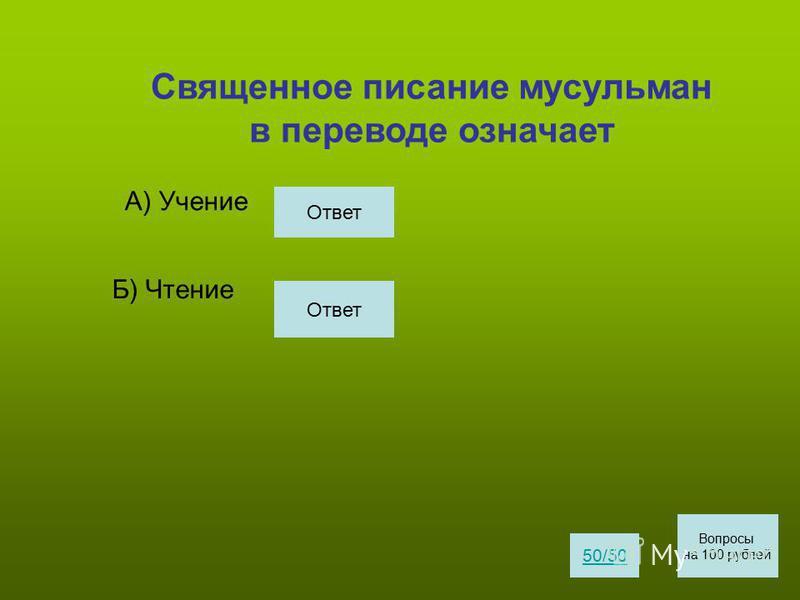 Священное писание мусульман в переводе означает А) Учение Б) Чтение 50/50 Вопросы на 100 рублей Ответ