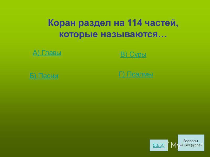 Коран раздел на 114 частей, которые называются… А) Главы Б) Песни В) Суры Г) Псалмы 50/50 Вопросы на 200 рублей